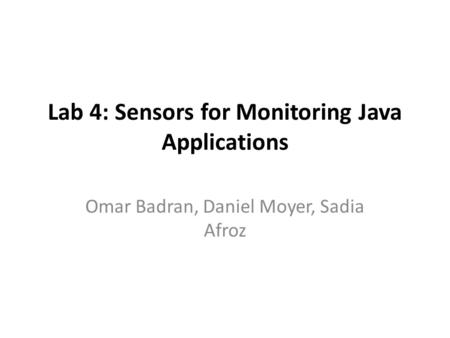 Lab 4: Sensors for Monitoring Java Applications Omar Badran, Daniel Moyer, Sadia Afroz.