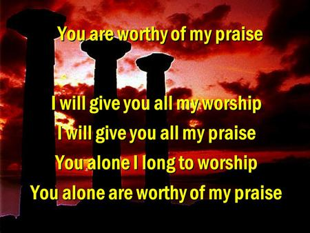 You are worthy of my praise I will give you all my worship I will give you all my praise You alone I long to worship You alone are worthy of my praise.