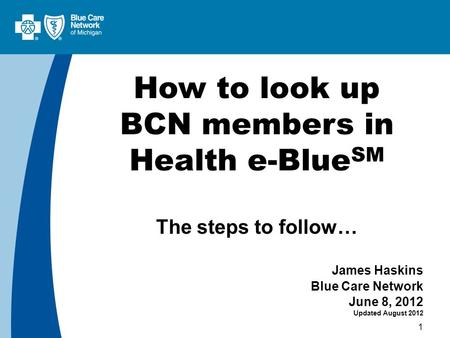 1 How to look up BCN members in Health e-Blue SM The steps to follow… James Haskins Blue Care Network June 8, 2012 Updated August 2012.