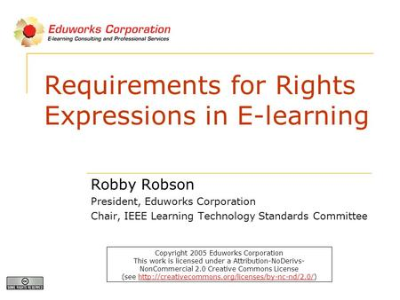 Requirements for Rights Expressions in E-learning Robby Robson President, Eduworks Corporation Chair, IEEE Learning Technology Standards Committee Copyright.