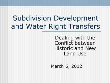 Subdivision Development and Water Right Transfers Dealing with the Conflict between Historic and New Land Use March 6, 2012.