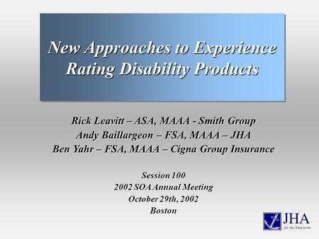 Rick Leavitt – ASA, MAAA - Smith Group Andy Baillargeon – FSA, MAAA – JHA Ben Yahr – FSA, MAAA – Cigna Group Insurance Session 100 2002 SOA Annual Meeting.