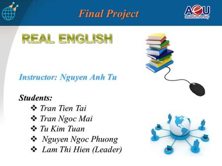 Final Project Instructor: Nguyen Anh Tu Students: Tran Tien Tai Tran Tien Tai Tran Ngoc Mai Tran Ngoc Mai Tu Kim Tuan Tu Kim Tuan Nguyen Ngoc Phuong Nguyen.