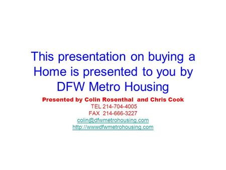 This presentation on buying a Home is presented to you by DFW Metro Housing Presented by Colin Rosenthal and Chris Cook TEL 214-704-4005 FAX 214-666-3227.