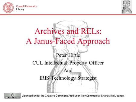 Archives and RELs: A Janus-Faced Approach Peter Hirtle CUL Intellectual Property Officer And IRIS Technology Strategist Licensed under the Creative Commons.