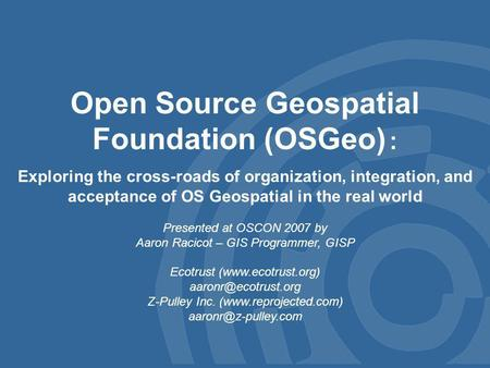 Open Source Geospatial Foundation (OSGeo) : Exploring the cross-roads of organization, integration, and acceptance of OS Geospatial in the real world Presented.