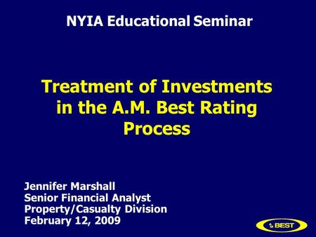 Jennifer Marshall Senior Financial Analyst Property/Casualty Division February 12, 2009 Treatment of Investments in the A.M. Best Rating Process NYIA Educational.