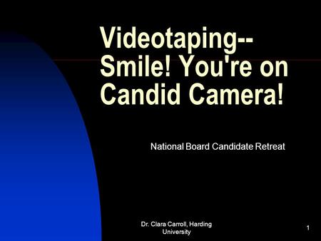 Dr. Clara Carroll, Harding University 1 Videotaping-- Smile! You're on Candid Camera! National Board Candidate Retreat.