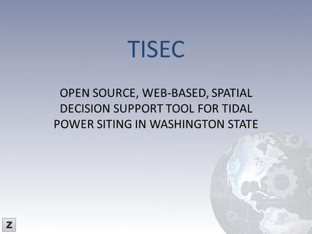TISEC OPEN SOURCE, WEB-BASED, SPATIAL DECISION SUPPORT TOOL FOR TIDAL POWER SITING IN WASHINGTON STATE Z-Pulley Inc.