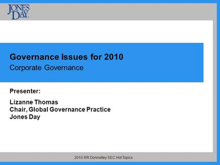 2010 RR Donnelley SEC Hot Topics Governance Issues for 2010 Corporate Governance Presenter: Lizanne Thomas Chair, Global Governance Practice Jones Day.