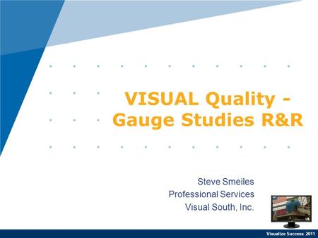 Visualize Success 2011 Steve Smeiles Professional Services Visual South, Inc. VISUAL Quality - Gauge Studies R&R.