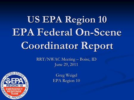 US EPA Region 10 EPA Federal On-Scene Coordinator Report RRT/NWAC Meeting – Boise, ID June 29, 2011 Greg Weigel EPA Region 10.