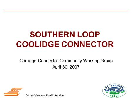 Central Vermont Public Service SOUTHERN LOOP COOLIDGE CONNECTOR Coolidge Connector Community Working Group April 30, 2007.