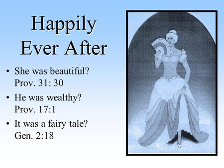 Happily Ever After She was beautiful? Prov. 31: 30 He was wealthy? Prov. 17:1 It was a fairy tale? Gen. 2:18.