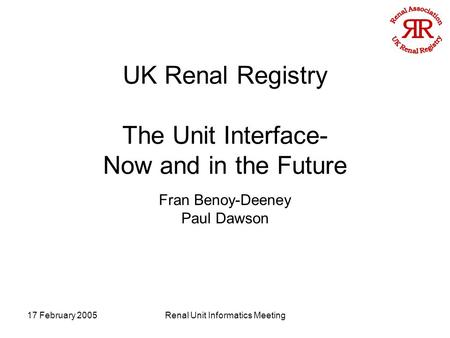 17 February 2005Renal Unit Informatics Meeting UK Renal Registry The Unit Interface- Now and in the Future Fran Benoy-Deeney Paul Dawson.