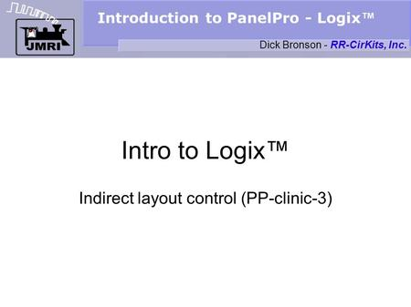 Introduction to PanelPro - Logix Intro to Logix Indirect layout control (PP-clinic-3) Dick Bronson - RR-CirKits, Inc.