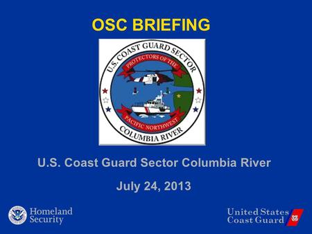 United States Coast Guard OSC BRIEFING U.S. Coast Guard Sector Columbia River July 24, 2013.