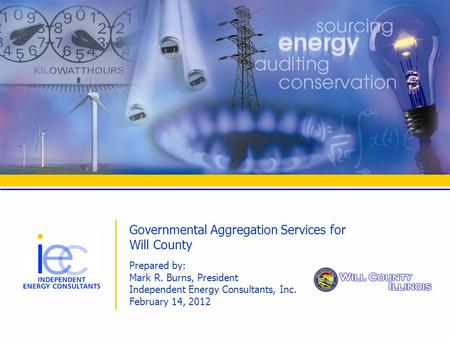 Governmental Aggregation Services for Will County Prepared by: Mark R. Burns, President Independent Energy Consultants, Inc. February 14, 2012.