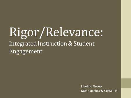 Rigor/Relevance: Integrated Instruction & Student Engagement Liholiho Group Data Coaches & STEM RTs.