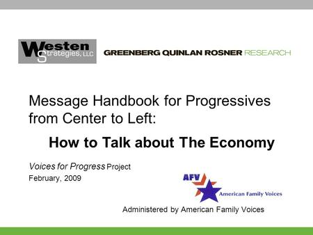 Voices for Progress Project February, 2009 Administered by American Family Voices Message Handbook for Progressives from Center to Left: How to Talk about.