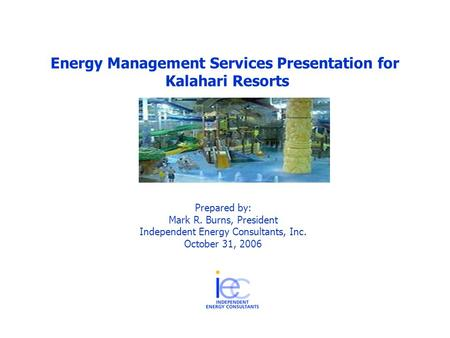 Energy Management Services Presentation for Kalahari Resorts Prepared by: Mark R. Burns, President Independent Energy Consultants, Inc. October 31, 2006.