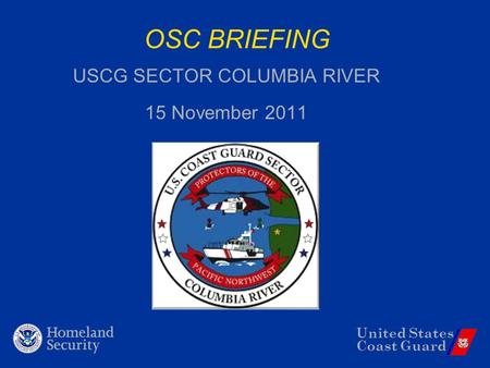 United States Coast Guard OSC BRIEFING USCG SECTOR COLUMBIA RIVER 15 November 2011.