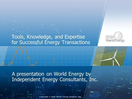 Copyright © 2008 World Energy Solutions Inc. Tools, Knowledge, and Expertise for Successful Energy Transactions A presentation on World Energy by Independent.