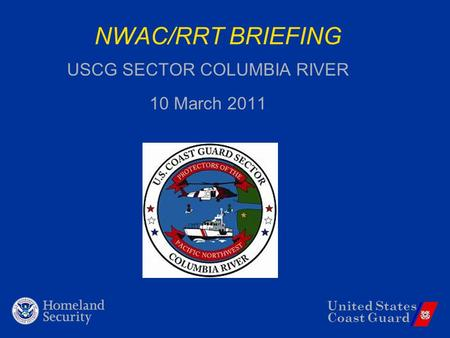 United States Coast Guard NWAC/RRT BRIEFING USCG SECTOR COLUMBIA RIVER 10 March 2011.