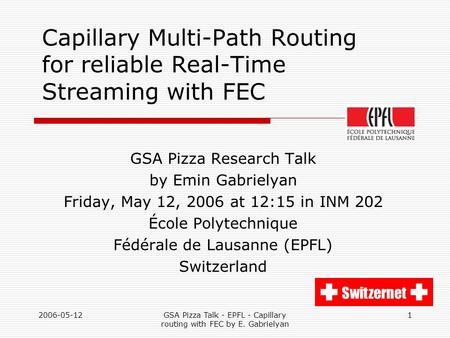 2006-05-12GSA Pizza Talk - EPFL - Capillary routing with FEC by E. Gabrielyan 1 Capillary Multi-Path Routing for reliable Real-Time Streaming with FEC.