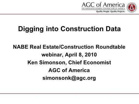Digging into Construction Data NABE Real Estate/Construction Roundtable webinar, April 8, 2010 Ken Simonson, Chief Economist AGC of America