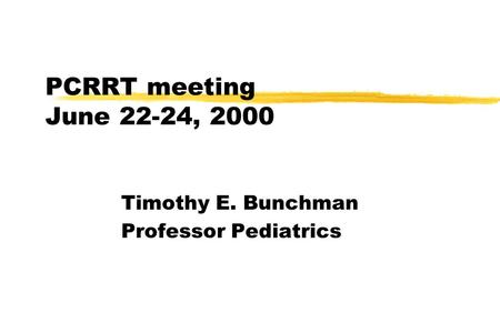 PCRRT meeting June 22-24, 2000 Timothy E. Bunchman Professor Pediatrics.