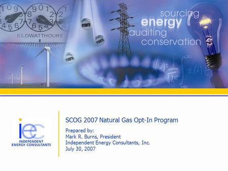 SCOG 2007 Natural Gas Opt-In Program Prepared by: Mark R. Burns, President Independent Energy Consultants, Inc. July 30, 2007.