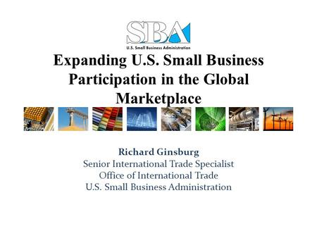 Expanding U.S. Small Business Participation in the Global Marketplace Richard Ginsburg Senior International Trade Specialist Office of International Trade.