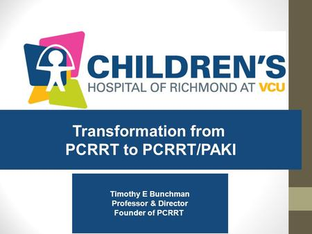 Transformation from PCRRT to PCRRT/PAKI Timothy E Bunchman Professor & Director Founder of PCRRT.