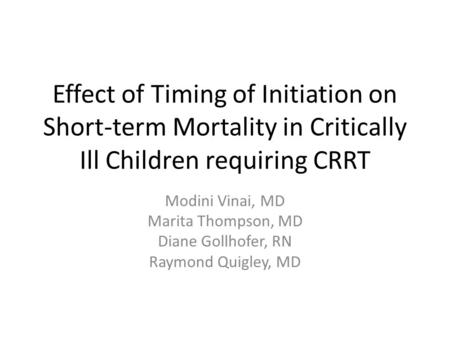 Effect of Timing of Initiation on Short-term Mortality in Critically Ill Children requiring CRRT Modini Vinai, MD Marita Thompson, MD Diane Gollhofer,