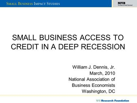 SMALL BUSINESS ACCESS TO CREDIT IN A DEEP RECESSION William J. Dennis, Jr. March, 2010 National Association of Business Economists Washington, DC.