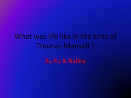 What was life like in the time of Thomas Mansell ? By Ru & Bailey.