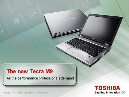 Copyright © 2007 Toshiba Corporation. All rights reserved. The new Tecra M9 All the performance professionals demand.