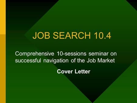JOB SEARCH 10.4 Comprehensive 10-sessions seminar on successful navigation of the Job Market Cover Letter.