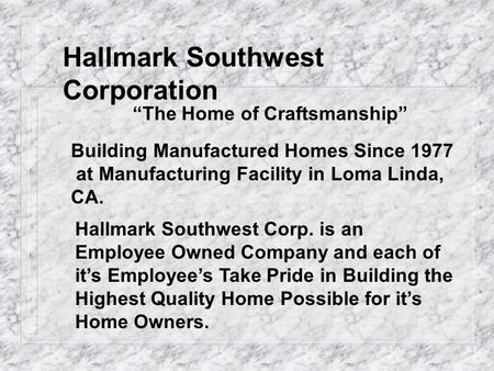 Hallmark Southwest Corporation The Home of Craftsmanship Building Manufactured Homes Since 1977 at Manufacturing Facility in Loma Linda, CA. Hallmark Southwest.