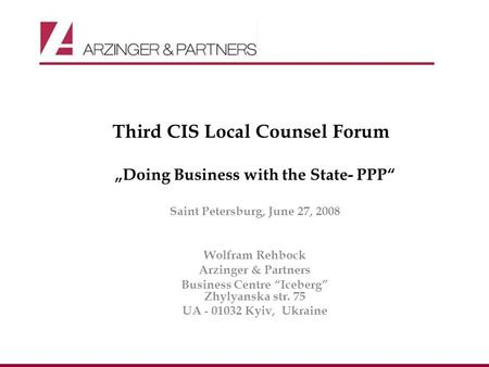 Third CIS Local Counsel Forum Doing Business with the State- PPP Saint Petersburg, June 27, 2008 Wolfram Rehbock Arzinger & Partners Business Centre Iceberg.