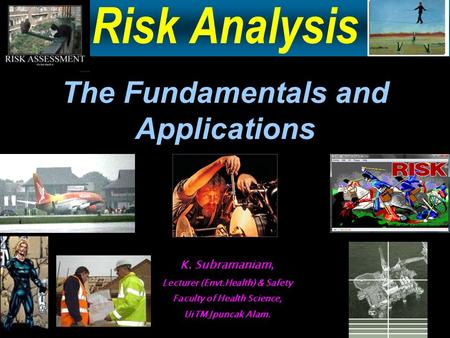 Risk Analysis The Fundamentals and Applications K. Subramaniam, Lecturer (Envt.Health) & Safety Faculty of Health Science, UiTM Jpuncak Alam.