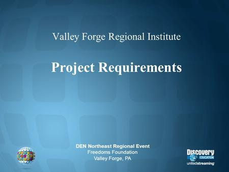 Valley Forge Regional Institute Project Requirements DEN Northeast Regional Event Freedoms Foundation Valley Forge, PA.