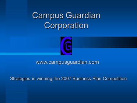 Campus Guardian Corporation www.campusguardian.com Strategies in winning the 2007 Business Plan Competition.