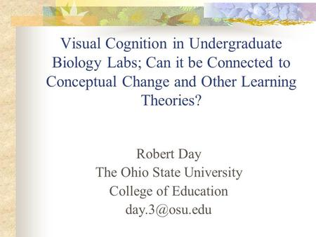 Visual Cognition in Undergraduate Biology Labs; Can it be Connected to Conceptual Change and Other Learning Theories? Robert Day The Ohio State University.