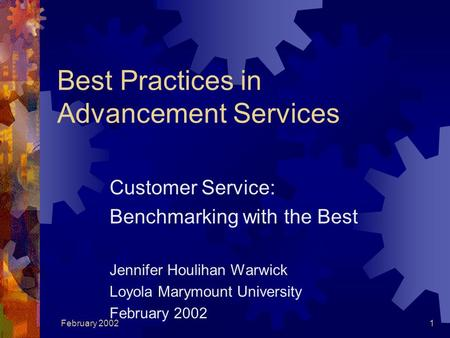 February 20021 Best Practices in Advancement Services Customer Service: Benchmarking with the Best Jennifer Houlihan Warwick Loyola Marymount University.