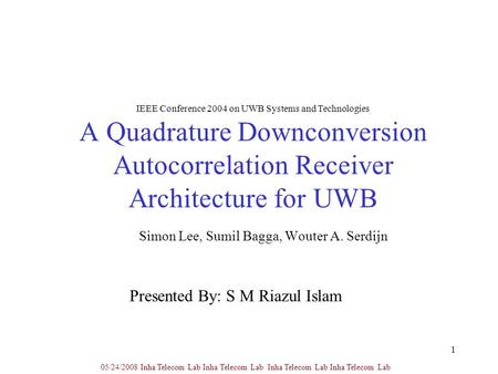 1 A Quadrature Downconversion Autocorrelation Receiver Architecture for UWB Simon Lee, Sumil Bagga, Wouter A. Serdijn 05/24/2008 Inha Telecom Lab Inha.