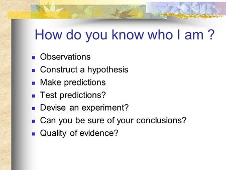 How do you know who I am ? Observations Construct a hypothesis Make predictions Test predictions? Devise an experiment? Can you be sure of your conclusions?