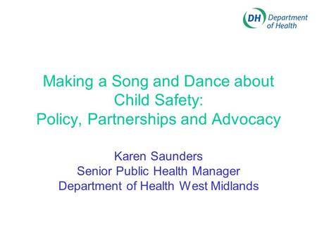 Making a Song and Dance about Child Safety: Policy, Partnerships and Advocacy Karen Saunders Senior Public Health Manager Department of Health West Midlands.