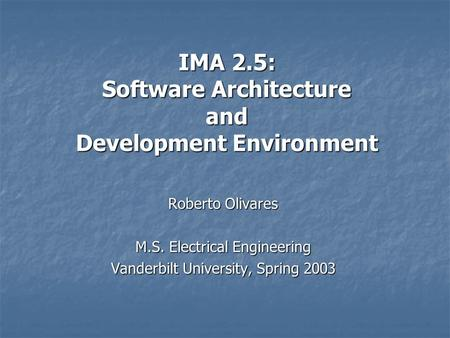 IMA 2.5: Software Architecture and Development Environment Roberto Olivares M.S. Electrical Engineering Vanderbilt University, Spring 2003.
